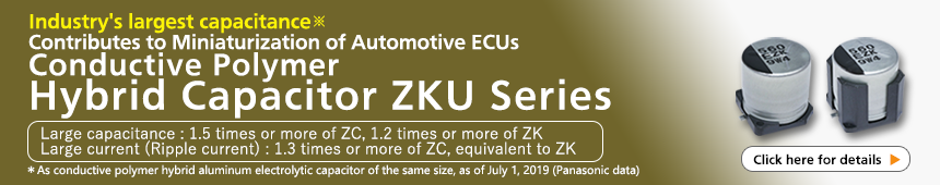 Industry's largest capacitance* Contributes to Miniaturization of Automotive ECUs Conductive Polymer Hybrid Capacitor ZKU Series *As conductive polymer hybrid aluminum electrolytic capacitor of the same size, as of July 1, 2019 (Panasonic data) Click here for detail