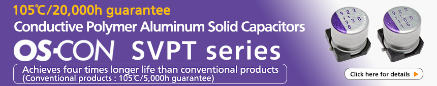 105℃/20,000h guarantee Conductive Polymer Alminium Solid Capacitors OS-CON SVPT series Achieves four timed longer life than conventional products (Conventional products : 105℃/5,000h guarantee) Click here for details